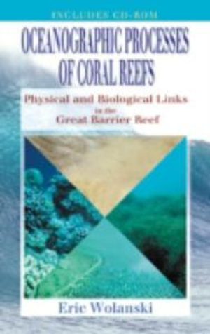 Oceanographic Processes of Coral Reefs : Physical and Biological Links in the Great Barrier Reef - Eric Wolanski