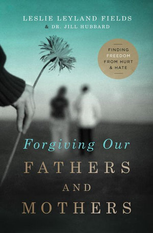 Forgiving Our Fathers and Mothers : Finding Freedom from Hurt and Hate - Leslie Leyland, Dr. Fields