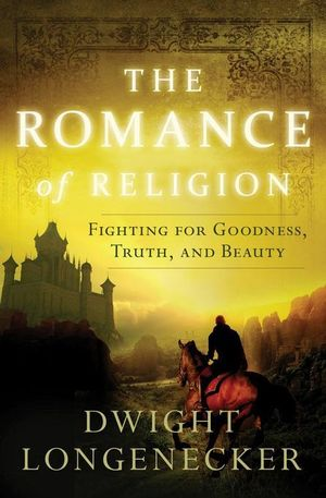 The Romance of Religion : Fighting for Goodness, Truth, and Beauty - Dwight Longenecker