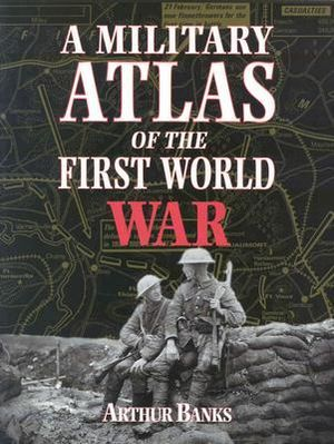 A Military Atlas of the First World War Arthur Banks