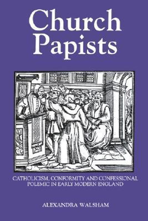 Church Papists : Catholicism, Conformity and Confessional Polemic in Early Modern England - Alexandra Walsham