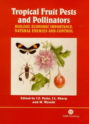 Tropical Fruit Pests and Pollinators : Biology, Economic Importance, Natural Enemies and Control - Jorge E. Pena