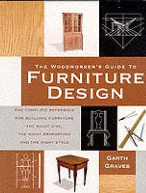 The Woodworker's Guide to Furniture Design : The Complete Reference for Building Furniture the Right Size the Right Proportion and the Right Style - Garth Graves