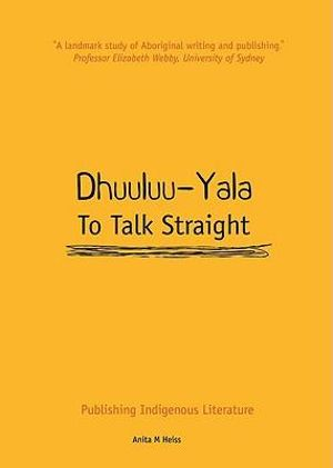 Dhuuluu-Yala to Talk Straight : Publishing Aboriginal Literature in Australia - Anita Heiss