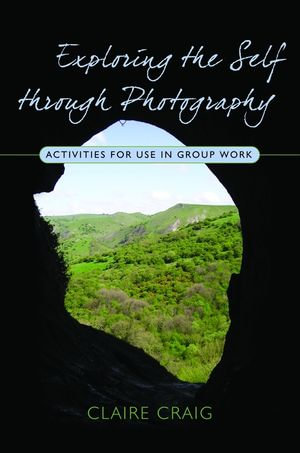 Exploring the Self through Photography : Activities for Use in Group Work - Claire Craig