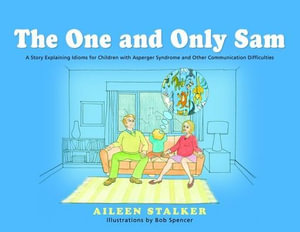 The One and Only Sam : A Story Explaining Idioms for Children with Asperger Syndrome and Other Communication Difficulties - Aileen Stalker