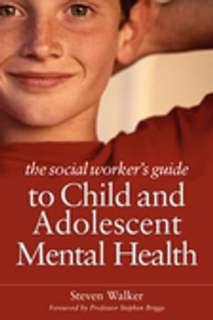 The Social Worker's Guide to Child and Adolescent Mental Health - Steven Walker