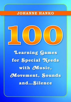 100 Learning Games for Special Needs with Music, Movement, Sounds and...Silence - Johanne Hanko