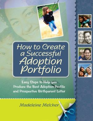 How to Create a Successful Adoption Portfolio : Easy Steps to Help You Produce the Best Adoption Profile and Prospective Birthparent Letter - Madeleine Melcher