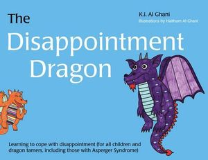 The Disappointment Dragon : Learning to cope with disappointment (for all children and dragon tamers, including those with Asperger syndrome) - Haitham Al-Ghani
