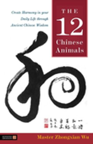 The 12 Chinese Animals : Create Harmony in your Daily Life through Ancient Chinese Wisdom - Zhongxian Wu
