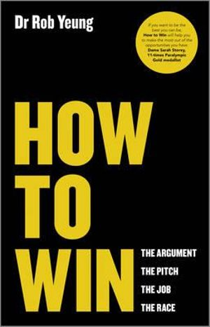 How to Win : The Argument, the Pitch, the Job, the Race - Rob Yeung