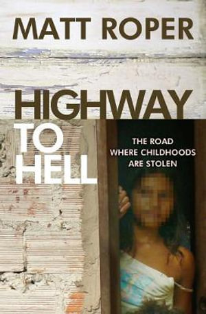 Highway to Hell : The Road Where Childhoods are Stolen - Matt Roper