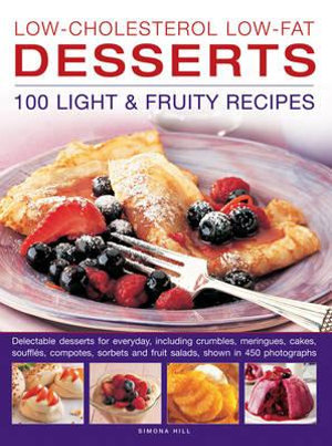 Low-Cholesterol Low-Fat Desserts: 100 Light & Fruity Recipes : Delectable Desserts for Everyday, Including Crumbles, Meringues, Cakes, Souffles, Compotes, Sorbets and Fruit Salads, Shown in 450 Photographs - Simona Hill
