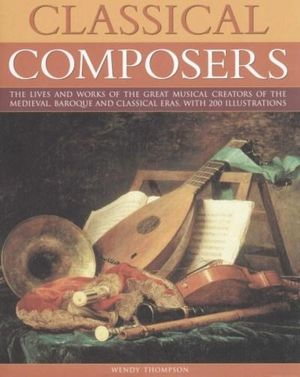 Classic Composers : The Lives And Works Of The Great Musical Creators Of The Medieval, Baroque And Classical Eras - With 200 Illustrations - Wendy Thompson