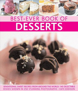 Best-Ever Book of Desserts : Sensational Sweet Recipes from Around the World: 140 Delectable Dishes Shown in 250 Stunning Photographs - Kate Eddison