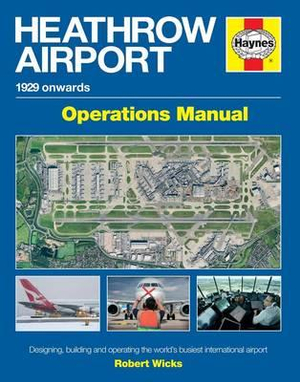 Heathrow Airport Manual : Designing, Building and Operating the World's Busiest International Airport - Robert Wicks