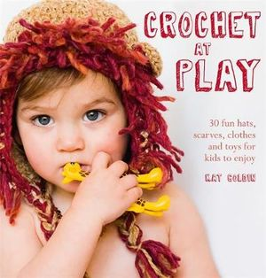 Crochet at Play : 30 Fun Hats, Scarves, Clothes and Toys for Kids to Enjoy - Kat Goldin