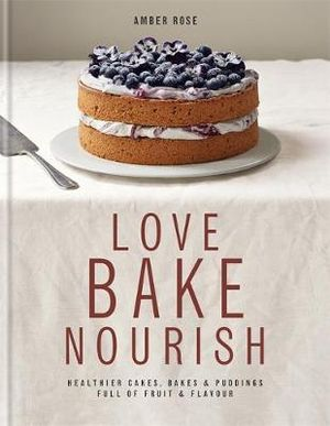 Love Bake Nourish : Healthier Cakes, Bakes & Desserts Full of Fruit & Flavour - Amber Rose