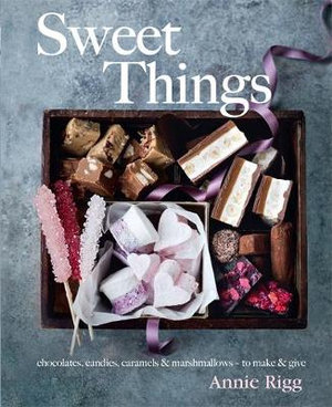 Sweet Things : Chocolate, Candies, Caramels & Marshmallows - to Make & Give - Annie Rigg