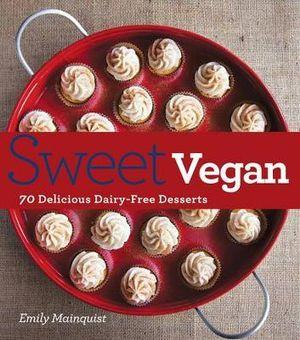 Sweet Vegan : 70 Delicious, Dairy-Free Desserts - Emily Mainquist