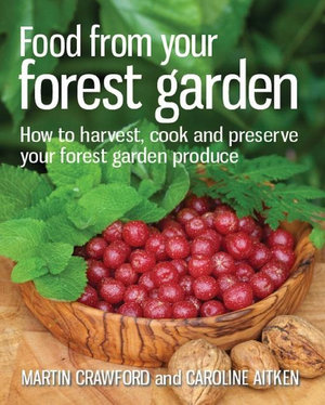 Food from your Forest Garden : How to harvest, cook and preserve your forest garden produce - Martin Crawford