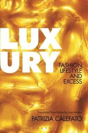 Luxury : Fashion, Lifestyle and Excess - Patrizia Calefato