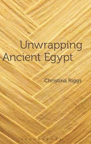 Unwrapping Ancient Egypt - Christina Riggs