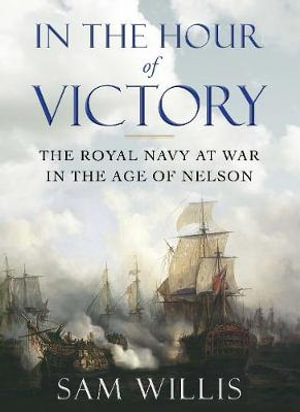 In the Hour of Victory : The Royal Navy at War in the Age of Nelson - Sam Willis