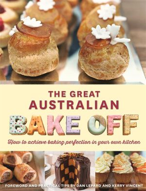 The Great Australian Bake-Off Cookbook : Foreword and Practical Tips from Dan Lepard and Kerry Vincent - The Great Australian Bake-Off