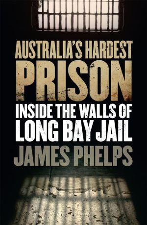 Australia's Hardest Prison : Inside the Walls of Long Bay Jail - James Phelps