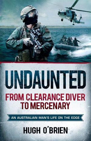 Undaunted : From Clearance Diver to Mercenary : An Australian Man's Life on the Edge - Hugh O'Brien