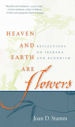 Heaven and Earth Are Flowers : Reflections on Ikebana and Buddhism - Joan Stamm