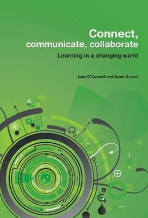 Connect, Communicate, Collaborate: Learning in a Changing World Judy O'Connell and Dean Groom