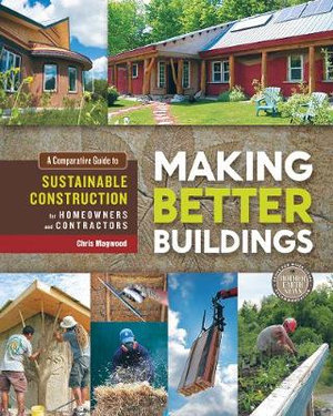 Making Better Buildings : A Comparative Guide to Sustainable Construction for Homeowners and Contractors - Jen Feigin