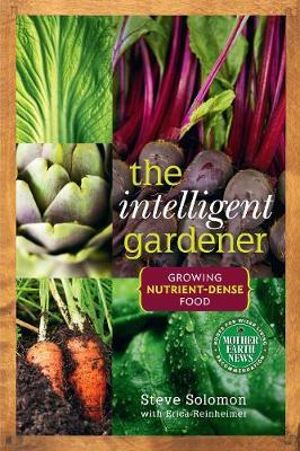 Intelligent Gardener : Growing Nutrient-Dense Food - Steve Solomon