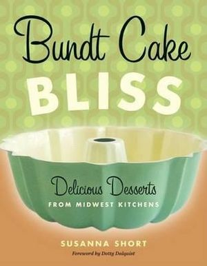 Bundt Cake Bliss : Delicious Desserts from Midwest Kitchens - Susanna Short