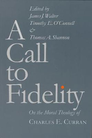 A Call to Fidelity : On the Moral Theology of Charles E. Curran - James J. Walter