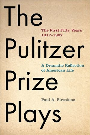 The Pulitzer Prize Plays : The First Fifty Years 1917-1967 : A Dramatic Reflection of American Life - Paul A. Firestone