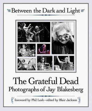 Between the Dark and Light : The Grateful Dead - Photography of Jay Blakesberg - Jay Blakesberg