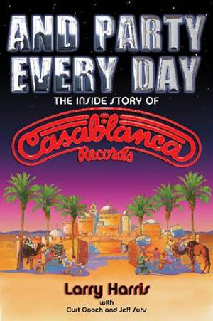 And Party Every Day : The Inside Story of Casablanca Records - Larry Harris