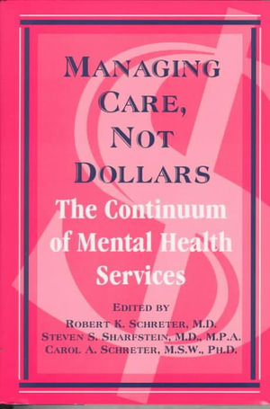 Managing Care, Not Dollars: The Continuum of Mental Health Services Robert K. Schreter, Steven S. Sharfstein and Carol A. Schreter