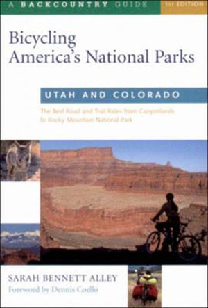 Bicycling America's National Parks: Utah and Colorado: The Best Road and Trail Rides from Canyonlands to Rocky Mountain National Park Sarah Bennett Alley, Dennis L. Coello, Sarah Bennett and Dennis Coello