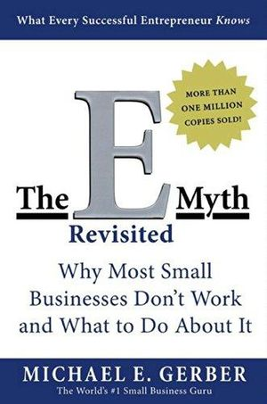 The E-Myth Revisited : Why Most Small Businesses Don't Work and What to Do About It - Michael E. Gerber