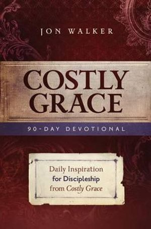 Costly Grace Devotional: A Contemporary View of Bonhoeffer's the Cost of Discipleship Jon Walker