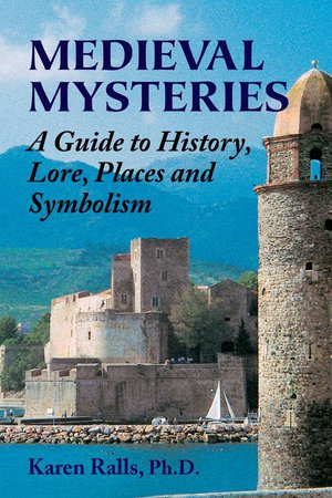 Medieval Mysteries : A Guide to History, Lore, Places and Symbolism - Karen Ralls