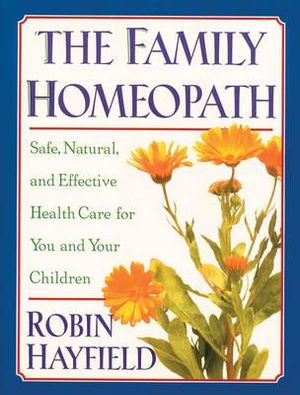 The Family Homeopath: Safe, Natural, and Effective Health Care for You and Your Children Robin Hayfield