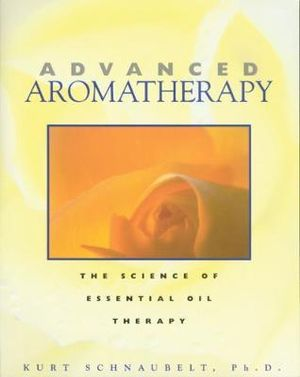 Advanced Aromatherapy : The Science of Essential Oil Therapy - Kurt Schnaubelt