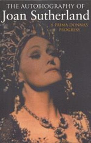 The Autobiography of Joan Sutherland : A Prima Donna's Progress - Joan Sutherland