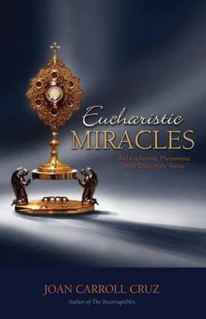 Eucharistic Miracles and Eucharistic Phenomena in the Lives of the Saints Joan Carroll Cruz